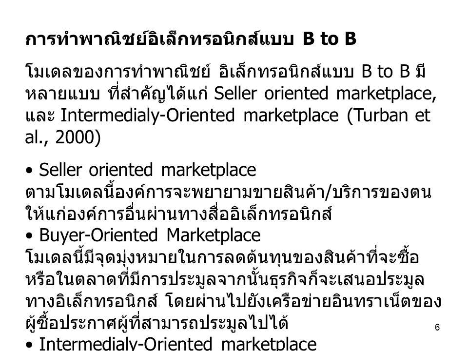 6 การทำพาณิชย์อิเล็กทรอนิกส์แบบ B to B โมเดลของการทำพาณิชย์ อิเล็กทรอนิกส์แบบ B to B มี หลายแบบ ที่สำคัญได้แก่ Seller oriented marketplace, และ Interm