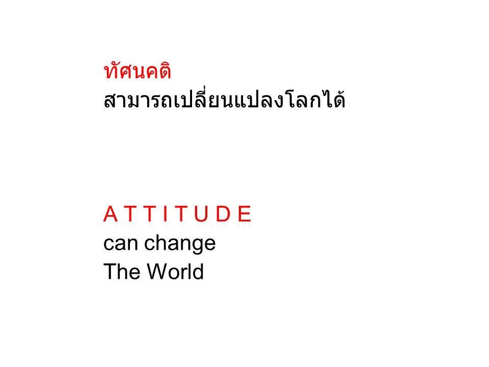 สามารถเปลี่ยนแปลงโลกได้ A T T I T U D E can change The World