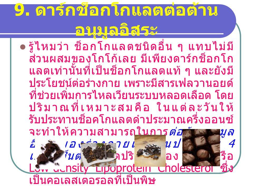 9. ดาร์กช็อกโกแลตต่อต้าน อนุมูลอิสระ รู้ไหมว่า ช็อกโกแลตชนิดอื่น ๆ แทบไม่มี ส่วนผสมของโกโก้เลย มีเพียงดาร์กช็อกโก แลตเท่านั้นที่เป็นช็อกโกแลตแท้ ๆ และ