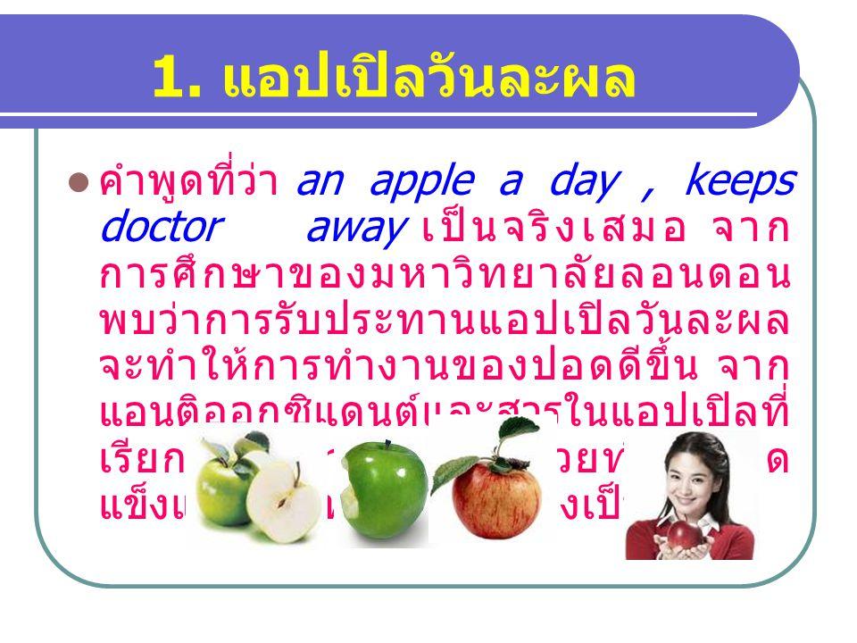 1. แอปเปิลวันละผล คำพูดที่ว่า an apple a day, keeps doctor away เป็นจริงเสมอ จาก การศึกษาของมหาวิทยาลัยลอนดอน พบว่าการรับประทานแอปเปิลวันละผล จะทำให้ก