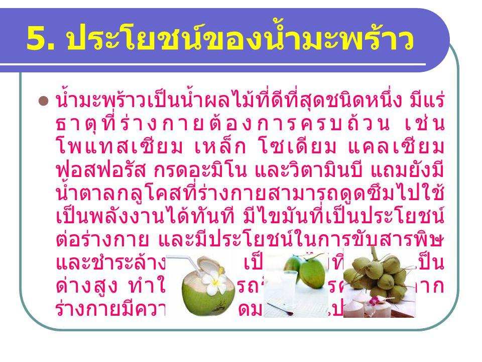 5. ประโยชน์ของน้ำมะพร้าว น้ำมะพร้าวเป็นน้ำผลไม้ที่ดีที่สุดชนิดหนึ่ง มีแร่ ธาตุที่ร่างกายต้องการครบถ้วน เช่น โพแทสเซียม เหล็ก โซเดียม แคลเซียม ฟอสฟอรัส