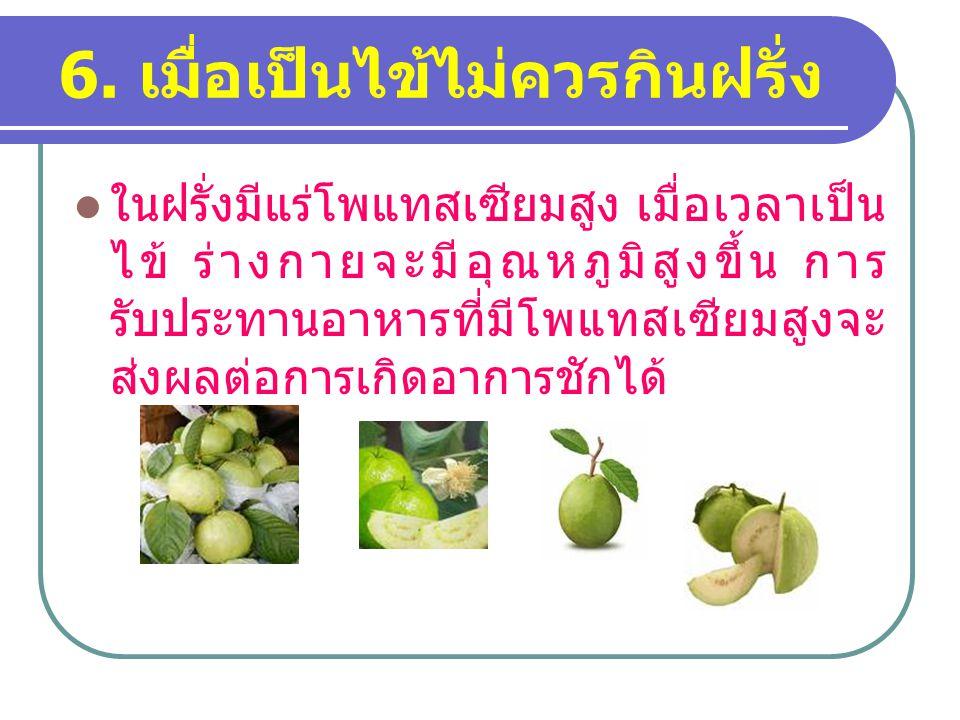 6. เมื่อเป็นไข้ไม่ควรกินฝรั่ง ในฝรั่งมีแร่โพแทสเซียมสูง เมื่อเวลาเป็น ไข้ ร่างกายจะมีอุณหภูมิสูงขึ้น การ รับประทานอาหารที่มีโพแทสเซียมสูงจะ ส่งผลต่อกา