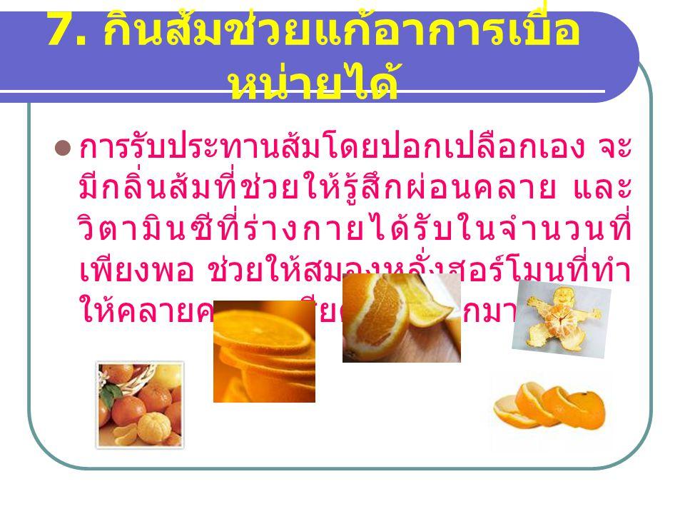 7. กินส้มช่วยแก้อาการเบื่อ หน่ายได้ การรับประทานส้มโดยปอกเปลือกเอง จะ มีกลิ่นส้มที่ช่วยให้รู้สึกผ่อนคลาย และ วิตามินซีที่ร่างกายได้รับในจำนวนที่ เพียง