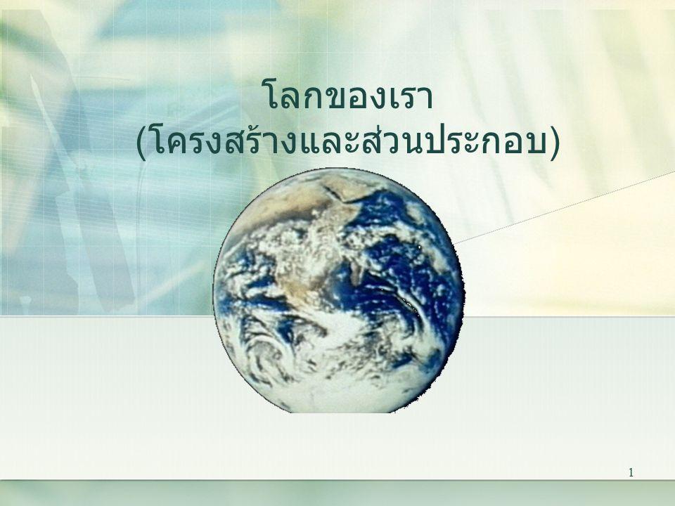 1 โลกของเรา ( โครงสร้างและส่วนประกอบ )