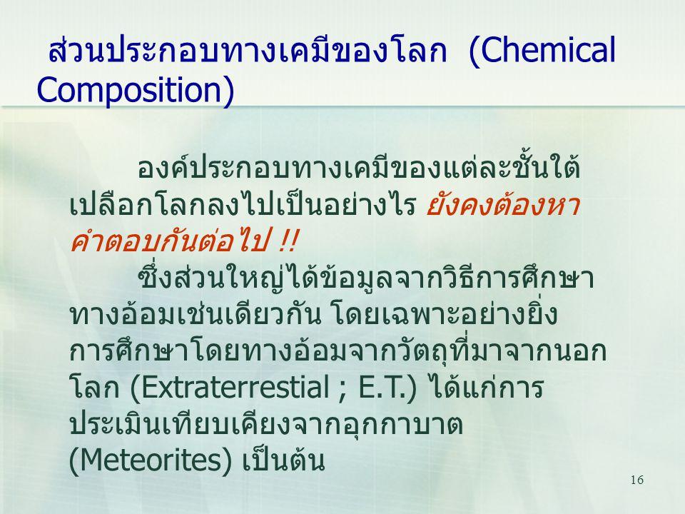 16 ส่วนประกอบทางเคมีของโลก (Chemical Composition) องค์ประกอบทางเคมีของแต่ละชั้นใต้ เปลือกโลกลงไปเป็นอย่างไร ยังคงต้องหา คำตอบกันต่อไป !! ซึ่งส่วนใหญ่ไ