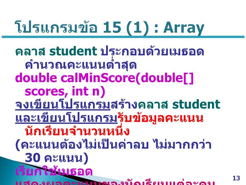 คลาส student ประกอบด้วยเมธอด คำนวณคะแนนต่ำสุด double calMinScore(double[] scores, int n) จงเขียนโปรแกรมสร้างคลาส student และเขียนโปรแกรมรับข้อมูลคะแนน