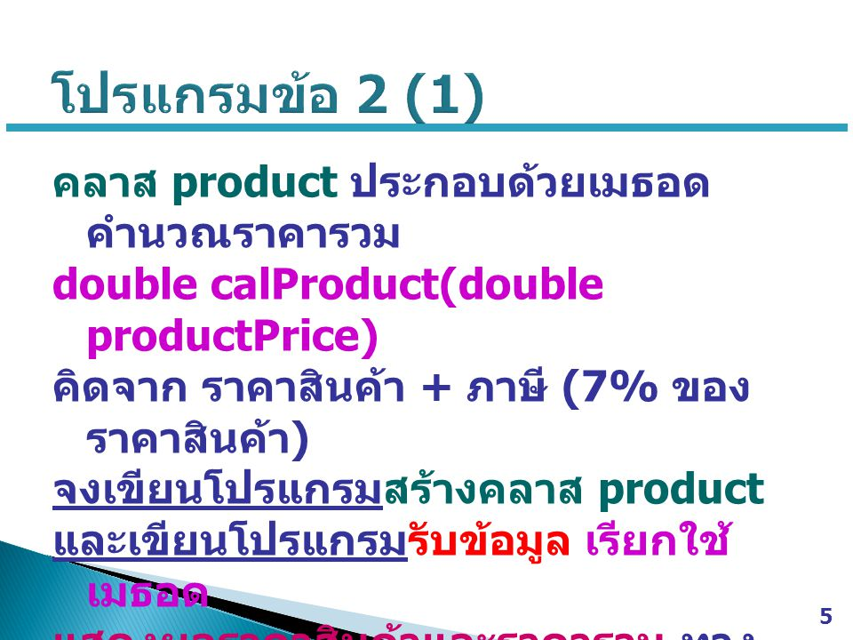 // Java Class >>> product.java public class product { public double calProduct(double productPrice) { return productPrice + (0.07 * productPrice); } 6 // Java Main Class >>> ex2.java import java.util.Scanner; public class ex2 { public static void main(String[] args) { Scanner scan = new Scanner(System.in); System.out.print( Enter product price >>> ); double productPrice = scan.nextDouble(); product p = new product(); double totalPrice = p.calProduct(productPrice); System.out.println( product price = + productPrice + baht ); System.out.println( total price = + totalPrice + baht ); } }
