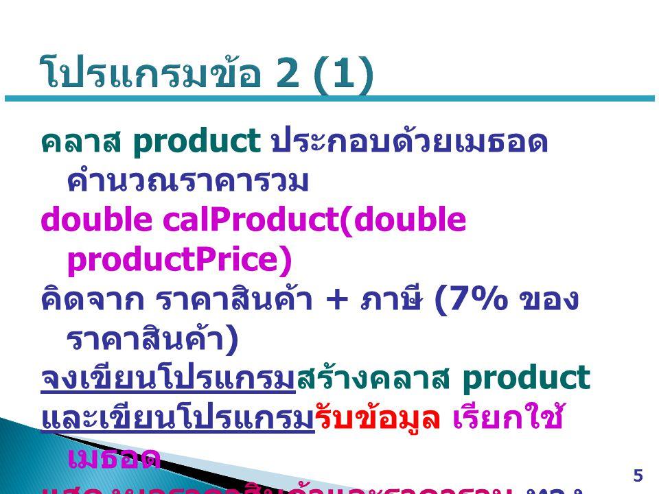 คลาส product ประกอบด้วยเมธอด คำนวณราคารวม double calProduct(double productPrice) คิดจาก ราคาสินค้า + ภาษี (7% ของ ราคาสินค้า ) จงเขียนโปรแกรมสร้างคลาส