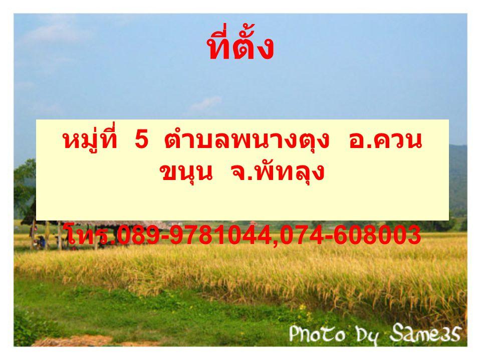 ที่ตั้ง หมู่ที่ 5 ตำบลพนางตุง อ. ควน ขนุน จ. พัทลุง โทร.089-9781044,074-608003