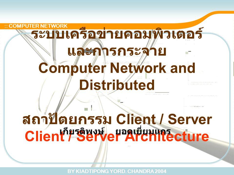 BY KIADTIPONG YORD. CHANDRA 2004 :: COMPUTER NETWORK ระบบเครือข่ายคอมพิวเตอร์ และการกระจาย Computer Network and Distributed สถาปัตยกรรม Client / Serve