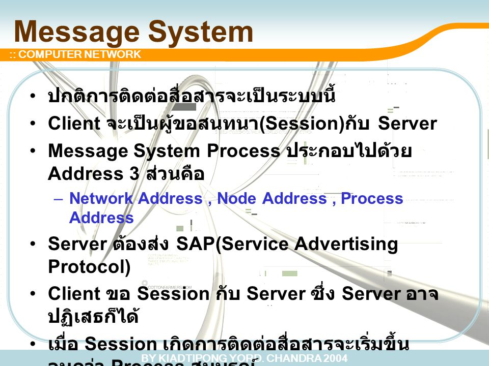 BY KIADTIPONG YORD. CHANDRA 2004 :: COMPUTER NETWORK Message System ปกติการติดต่อสื่อสารจะเป็นระบบนี้ Client จะเป็นผู้ขอสนทนา (Session) กับ Server Mes