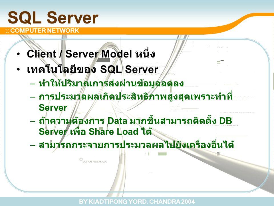 BY KIADTIPONG YORD. CHANDRA 2004 :: COMPUTER NETWORK SQL Server Client / Server Model หนึ่ง เทคโนโลยีของ SQL Server – ทำให้ปริมาณการส่งผ่านข้อมูลลดลง