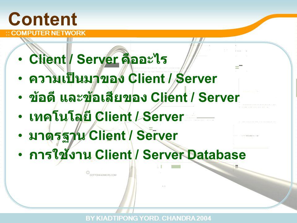 BY KIADTIPONG YORD. CHANDRA 2004 :: COMPUTER NETWORK Content Client / Server คืออะไร ความเป็นมาของ Client / Server ข้อดี และข้อเสียของ Client / Server