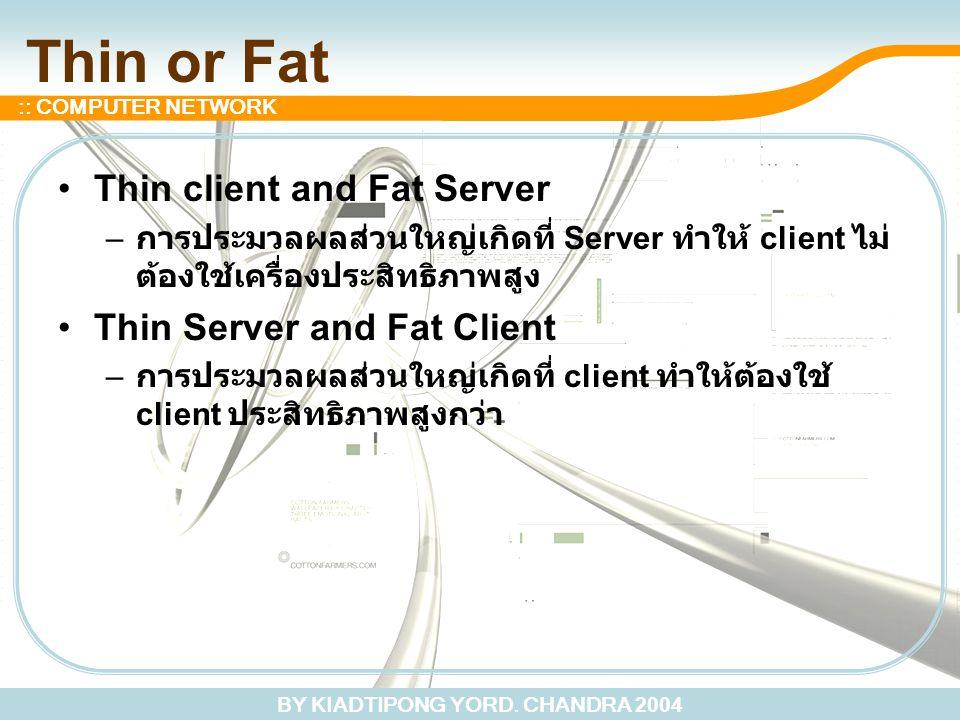 BY KIADTIPONG YORD. CHANDRA 2004 :: COMPUTER NETWORK Thin or Fat Thin client and Fat Server – การประมวลผลส่วนใหญ่เกิดที่ Server ทำให้ client ไม่ ต้องใ