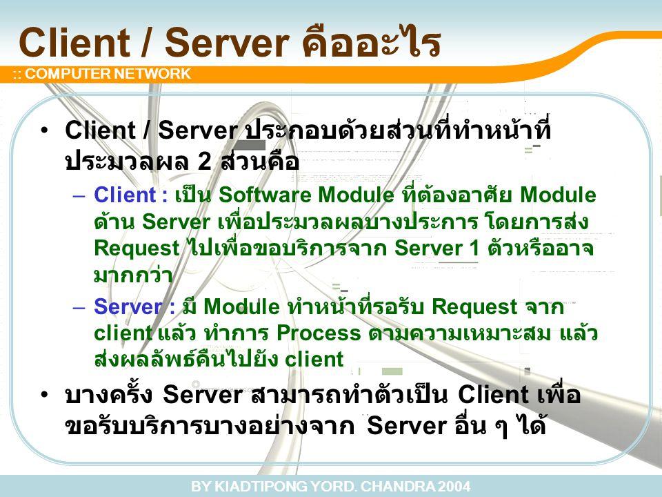 BY KIADTIPONG YORD. CHANDRA 2004 :: COMPUTER NETWORK Client / Server คืออะไร Client / Server ประกอบด้วยส่วนที่ทำหน้าที่ ประมวลผล 2 ส่วนคือ –Client : เ