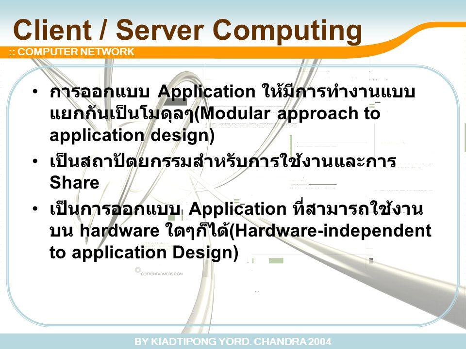 BY KIADTIPONG YORD. CHANDRA 2004 :: COMPUTER NETWORK Client / Server Computing การออกแบบ Application ให้มีการทำงานแบบ แยกกันเป็นโมดุลๆ (Modular approa