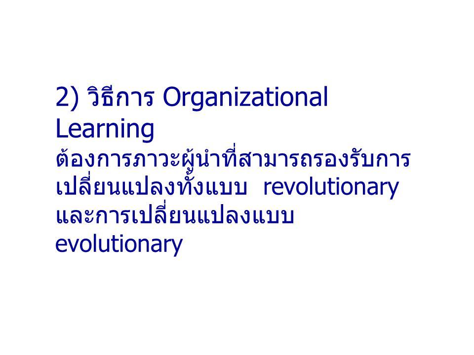 2) วิธีการ Organizational Learning ต้องการภาวะผู้นำที่สามารถรองรับการ เปลี่ยนแปลงทั้งแบบ revolutionary และการเปลี่ยนแปลงแบบ evolutionary