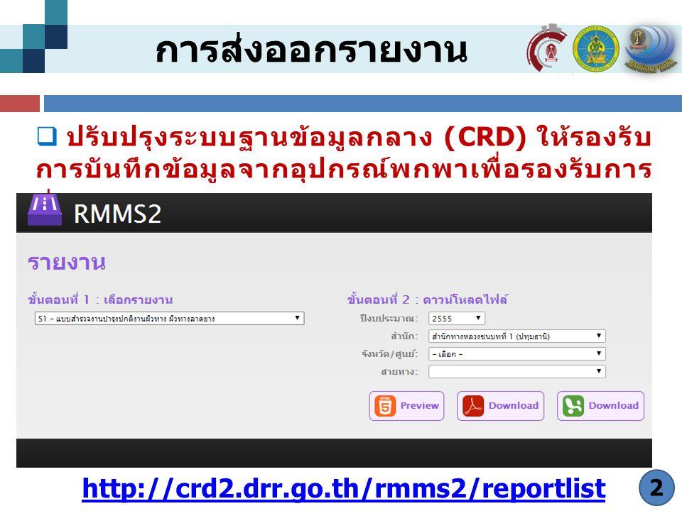 การส่งออกรายงาน  ปรับปรุงระบบฐานข้อมูลกลาง (CRD) ให้รองรับ การบันทึกข้อมูลจากอุปกรณ์พกพาเพื่อรองรับการ ส่งออกรายงาน 2 http://crd2.drr.go.th/rmms2/reportlist