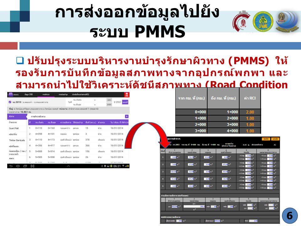 การส่งออกข้อมูลไปยัง ระบบ PMMS  ปรับปรุงระบบบริหารงานบำรุงรักษาผิวทาง (PMMS) ให้ รองรับการบันทึกข้อมูลสภาพทางจากอุปกรณ์พกพา และ สามารถนำไปใช้วิเคราะห์ดัชนีสภาพทาง (Road Condition Index: RCI) 6