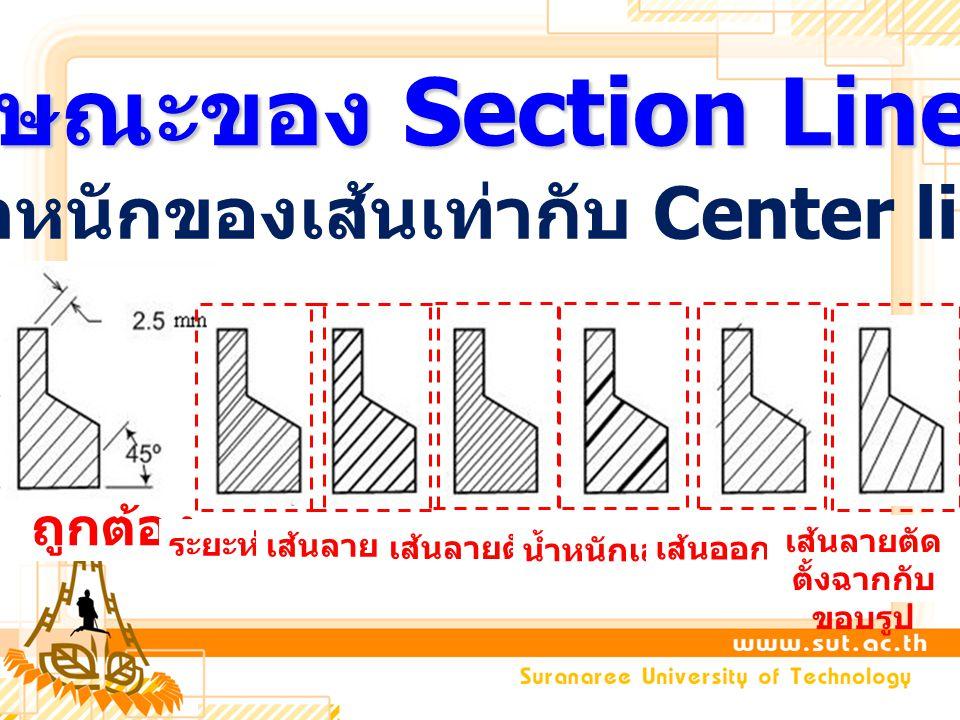 ลักษณะของ Section Line น้ำหนักของเส้นเท่ากับ Center line ถูกต้อง ระยะห่างไม่เท่ากัน เส้นลายตัดหนาเกินไป เส้นลายตัดชิดเกินไป น้ำหนักเส้นไม่เท่ากัน เส้น