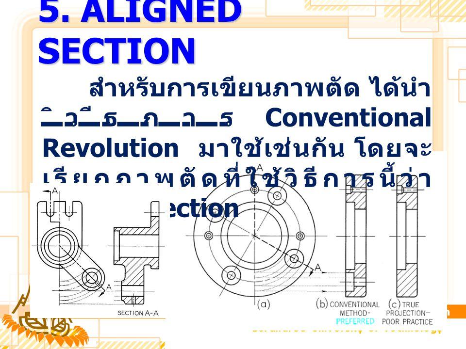 5. ALIGNED SECTION สำหรับการเขียนภาพตัด ได้นำ วิธีการ Conventional Revolution มาใช้เช่นกัน โดยจะ เรียกภาพตัดที่ใช้วิธีการนี้ว่า Aligned Section