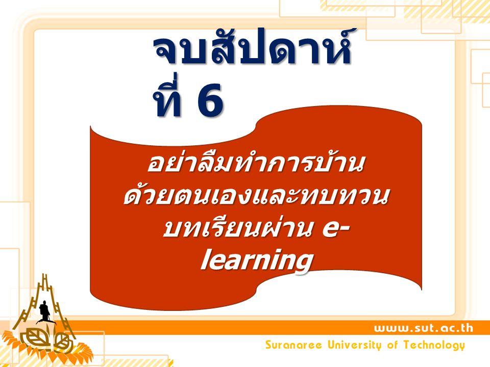 จบสัปดาห์ ที่ 6 อย่าลืมทำการบ้าน ด้วยตนเองและทบทวน บทเรียนผ่าน e- learning