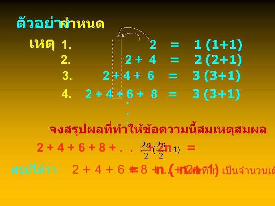 ตัวอย่าง พิจารณาผลบวกต่อไปนี้แล้วหาข้อสรุป 1 = 1 1 + 3 = 4 1 + 3 + 5 = 9 1 + 3 + 5 + 7 = 16 ข้อสังเกต... 1 + 3 + 5 + 7 + 9 + 11 + 13 + 15 + 17 + 19 =