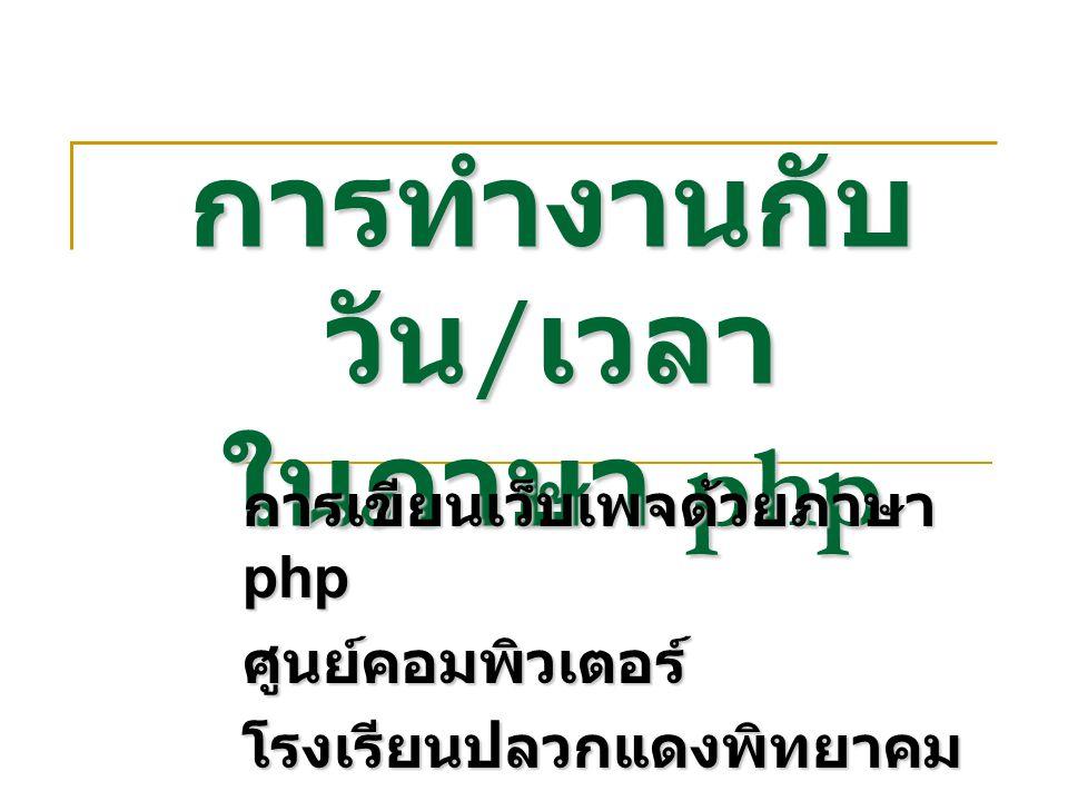 การทำงานกับ วัน / เวลา ในภาษา php การเขียนเว็บเพจด้วยภาษา php ศูนย์คอมพิวเตอร์โรงเรียนปลวกแดงพิทยาคม