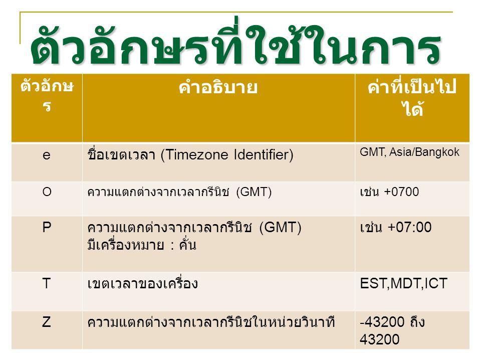 ตัวอักษรที่ใช้ในการ จัดรูปแบบ ตัวอักษ ร คำอธิบายค่าที่เป็นไป ได้ e ชื่อเขตเวลา (Timezone Identifier) GMT, Asia/Bangkok O ความแตกต่างจากเวลากรีนิช (GMT) เช่น +0700 P ความแตกต่างจากเวลากรีนิช (GMT) มีเครื่องหมาย : คั่น เช่น +07:00 T เขตเวลาของเครื่อง EST,MDT,ICT Z ความแตกต่างจากเวลากรีนิชในหน่วยวินาที -43200 ถึง 43200