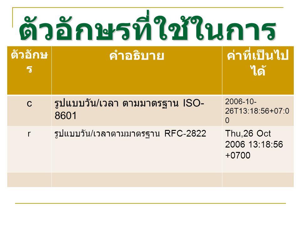 ตัวอักษรที่ใช้ในการ จัดรูปแบบ ตัวอักษ ร คำอธิบายค่าที่เป็นไป ได้ c รูปแบบวัน / เวลา ตามมาตรฐาน ISO- 8601 2006-10- 26T13:18:56+07:0 0 r รูปแบบวัน / เวลาตามมาตรฐาน RFC-2822 Thu,26 Oct 2006 13:18:56 +0700