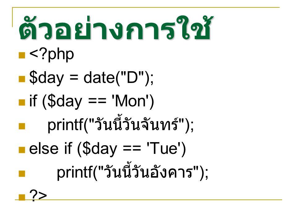ตัวอย่างการใช้ <?php $day = date( D ); if ($day == Mon ) printf( วันนี้วันจันทร์ ); else if ($day == Tue ) printf( วันนี้วันอังคาร ); ?>