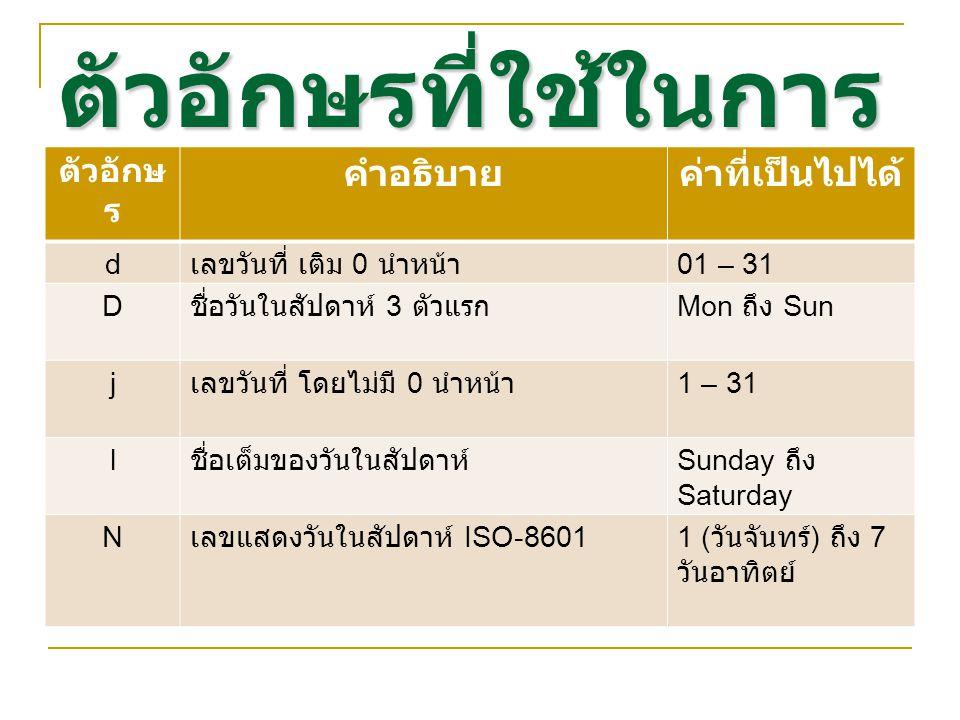 ตัวอักษรที่ใช้ในการ จัดรูปแบบ ตัวอักษ ร คำอธิบายค่าที่เป็นไปได้ d เลขวันที่ เติม 0 นำหน้า 01 – 31 D ชื่อวันในสัปดาห์ 3 ตัวแรก Mon ถึง Sun j เลขวันที่ โดยไม่มี 0 นำหน้า 1 – 31 l ชื่อเต็มของวันในสัปดาห์ Sunday ถึง Saturday N เลขแสดงวันในสัปดาห์ ISO-86011 ( วันจันทร์ ) ถึง 7 วันอาทิตย์