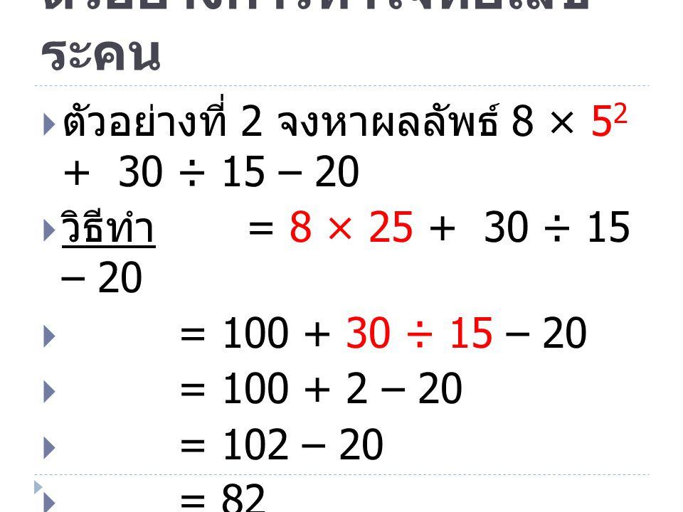 ตัวอย่างการทำโจทย์เลข ระคน  ตัวอย่างที่ 2 จงหาผลลัพธ์ 8 × 5 2 + 30 ÷ 15 – 20  วิธีทำ = 8 × 25 + 30 ÷ 15 – 20  = 100 + 30 ÷ 15 – 20  = 100 + 2 – 20