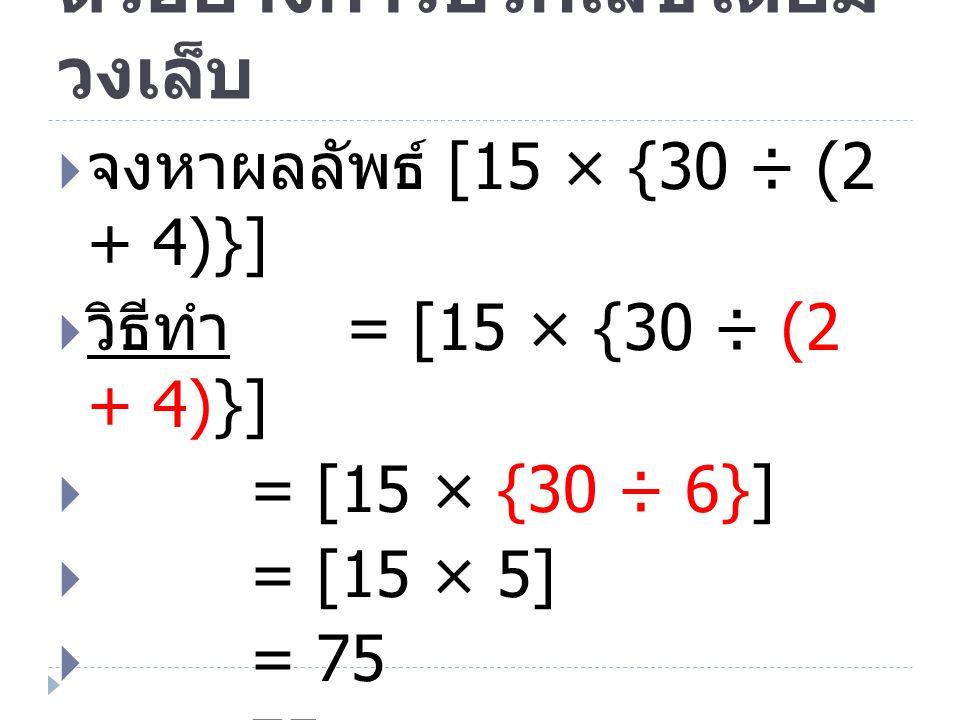 ตัวอย่างการบวกเลขโดยมี วงเล็บ  จงหาผลลัพธ์ [15 × {30 ÷ (2 + 4)}]  วิธีทำ = [15 × {30 ÷ (2 + 4)}]  = [15 × {30 ÷ 6}]  = [15 × 5]  = 75  ตอบ 75