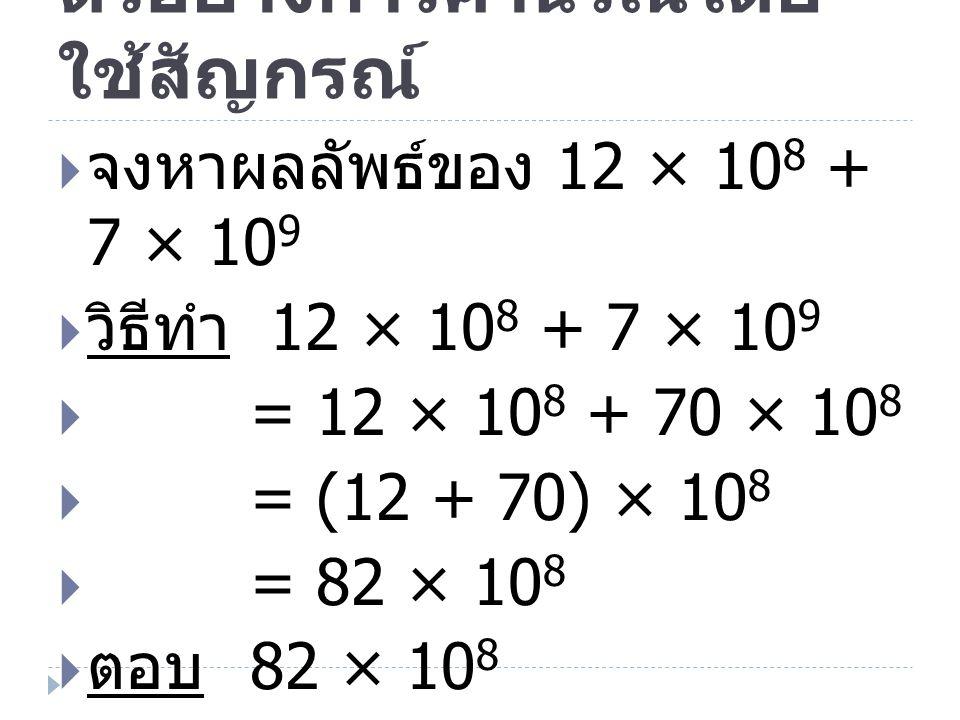 ตัวอย่างการคำนวณโดย ใช้สัญกรณ์  จงหาผลลัพธ์ของ 12 × 10 8 + 7 × 10 9  วิธีทำ 12 × 10 8 + 7 × 10 9  = 12 × 10 8 + 70 × 10 8  = (12 + 70) × 10 8  =