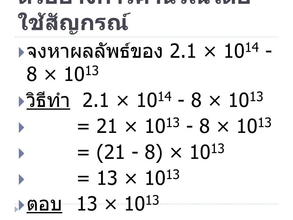 ตัวอย่างการคำนวณโดย ใช้สัญกรณ์  จงหาผลลัพธ์ของ 2.1 × 10 14 - 8 × 10 13  วิธีทำ 2.1 × 10 14 - 8 × 10 13  = 21 × 10 13 - 8 × 10 13  = (21 - 8) × 10