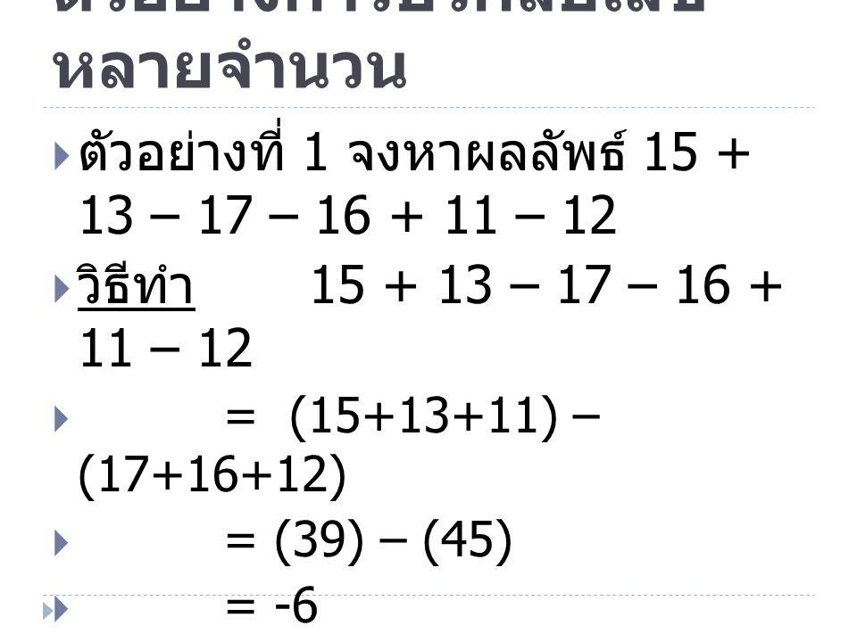 ตัวอย่างการบวกลบเลข หลายจำนวน  ตัวอย่างที่ 1 จงหาผลลัพธ์ 15 + 13 – 17 – 16 + 11 – 12  วิธีทำ 15 + 13 – 17 – 16 + 11 – 12  = (15+13+11) – (17+16+12)