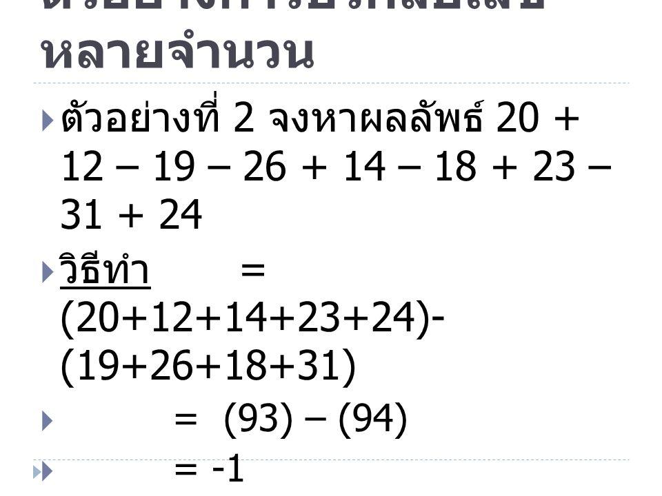ตัวอย่างการบวกลบเลข หลายจำนวน  ตัวอย่างที่ 2 จงหาผลลัพธ์ 20 + 12 – 19 – 26 + 14 – 18 + 23 – 31 + 24  วิธีทำ = (20+12+14+23+24)- (19+26+18+31)  = (9