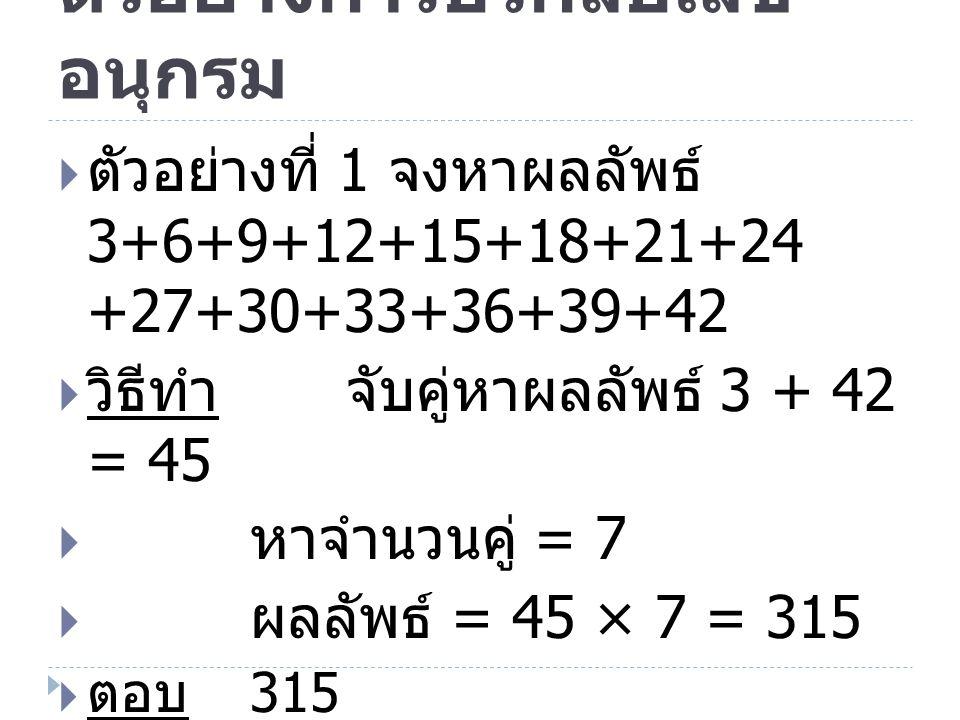 ตัวอย่างการบวกลบเลข อนุกรม  ตัวอย่างที่ 2 จงหาผลลัพธ์ 4+8+12+…+96+100  วิธีทำ จับคู่หาผลลัพธ์ 4 + 100 = 104  หาจำนวนคู่ =[(100- 4)/4]+1=(96/4)+1=24+1=25  ผลลัพธ์ = 104 × 25 = 2600  ตอบ 2600