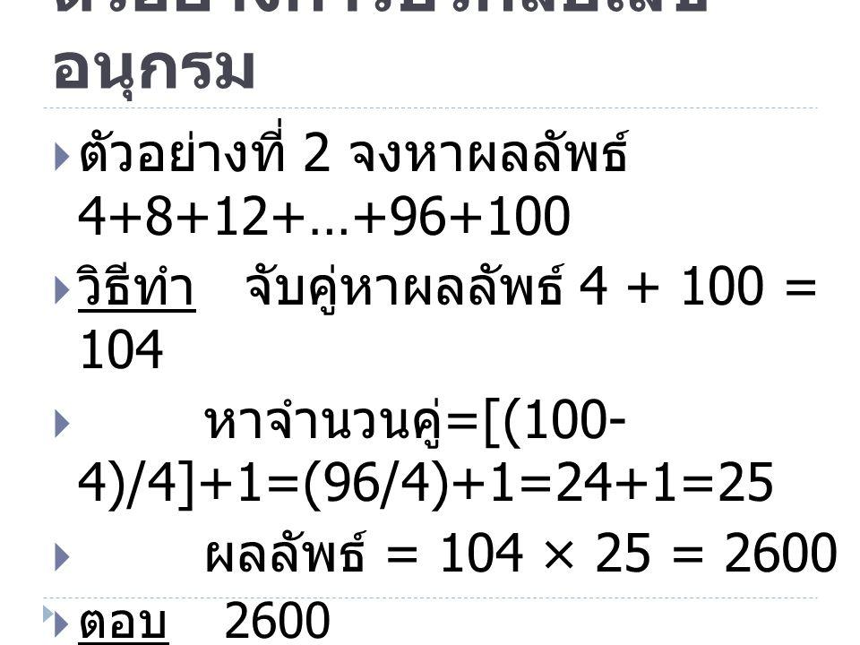 ตัวอย่างการบวกลบเลข อนุกรม  ตัวอย่างที่ 2 จงหาผลลัพธ์ 4+8+12+…+96+100  วิธีทำ จับคู่หาผลลัพธ์ 4 + 100 = 104  หาจำนวนคู่ =[(100- 4)/4]+1=(96/4)+1=24