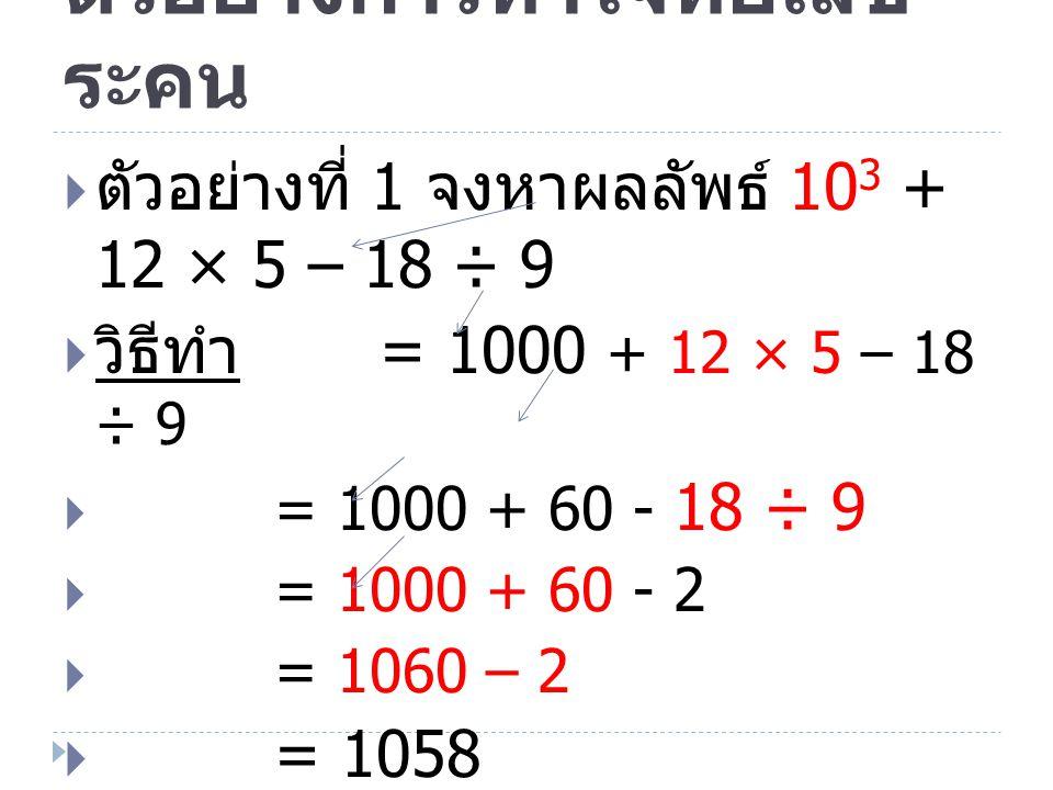 ตัวอย่างการทำโจทย์เลข ระคน  ตัวอย่างที่ 2 จงหาผลลัพธ์ 8 × 5 2 + 30 ÷ 15 – 20  วิธีทำ = 8 × 25 + 30 ÷ 15 – 20  = 100 + 30 ÷ 15 – 20  = 100 + 2 – 20  = 102 – 20  = 82  ตอบ 82