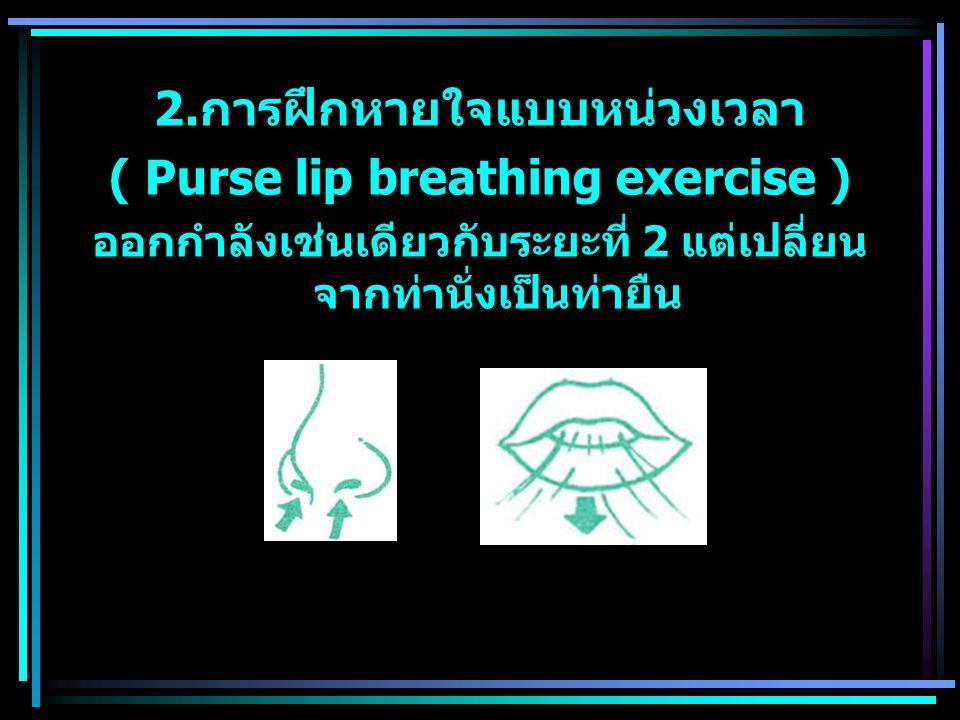 2. การฝึกหายใจแบบหน่วงเวลา ( Purse lip breathing exercise ) ออกกำลังเช่นเดียวกับระยะที่ 2 แต่เปลี่ยน จากท่านั่งเป็นท่ายืน