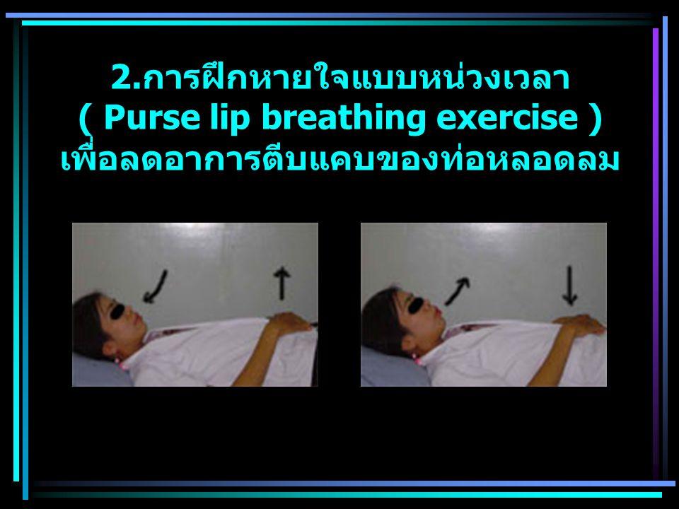 2. การฝึกหายใจแบบหน่วงเวลา ( Purse lip breathing exercise ) เพื่อลดอาการตีบแคบของท่อหลอดลม