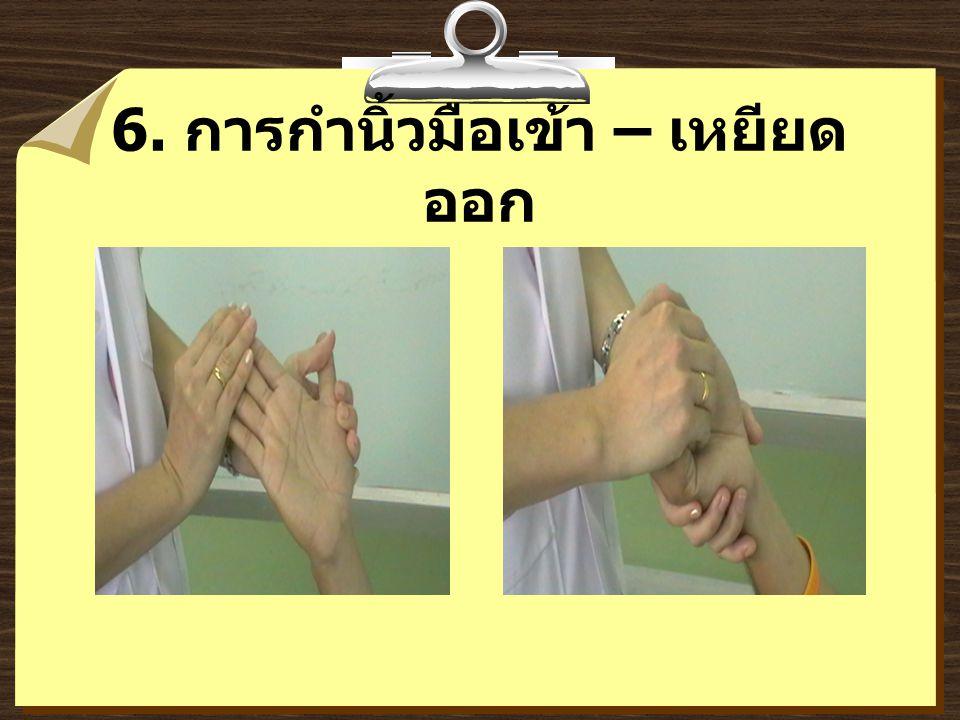 6. การกำนิ้วมือเข้า – เหยียด ออก
