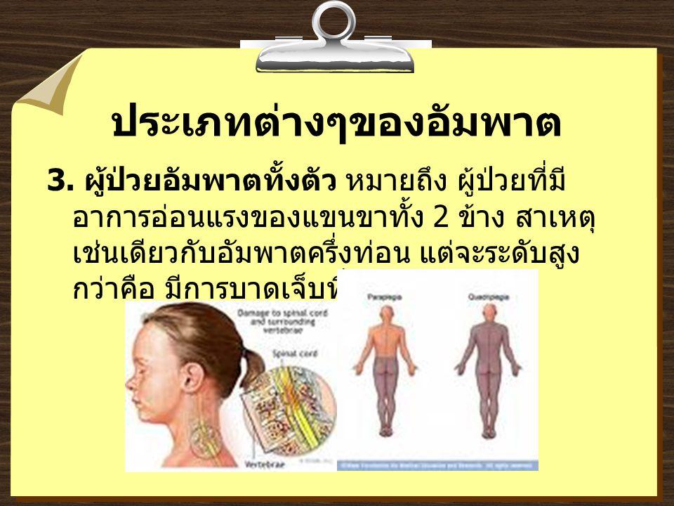 ประเภทต่างๆของอัมพาต 3. ผู้ป่วยอัมพาตทั้งตัว หมายถึง ผู้ป่วยที่มี อาการอ่อนแรงของแขนขาทั้ง 2 ข้าง สาเหตุ เช่นเดียวกับอัมพาตครึ่งท่อน แต่จะระดับสูง กว่