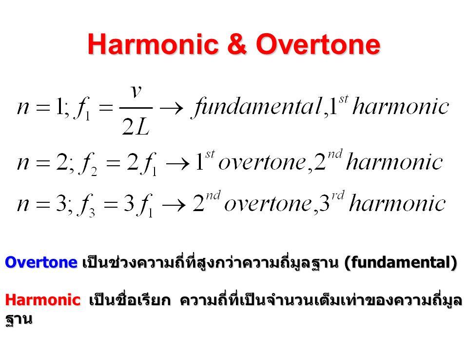 Harmonic & Overtone Overtone เป็นช่วงความถี่ที่สูงกว่าความถี่มูลฐาน (fundamental) Harmonic เป็นชื่อเรียก ความถี่ที่เป็นจำนวนเต็มเท่าของความถี่มูล ฐาน