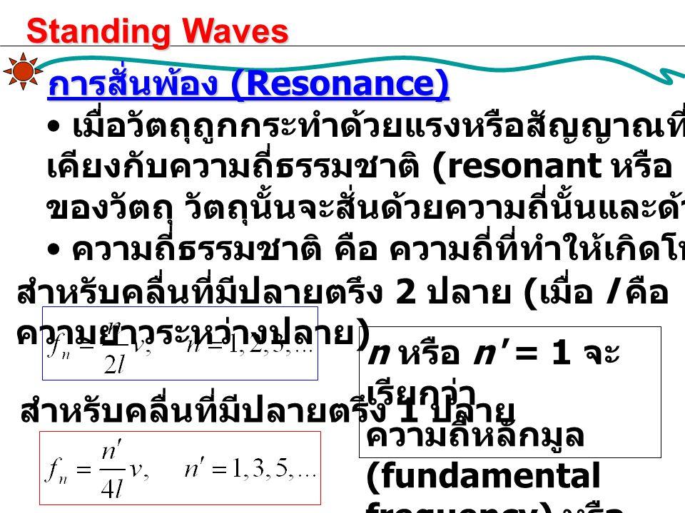 การสั่นพ้อง (Resonance) เมื่อวัตถุถูกกระทำด้วยแรงหรือสัญญาณที่มีความถี่เท่ากับหรือใกล้ เคียงกับความถี่ธรรมชาติ (resonant หรือ natural frequencies) ของ