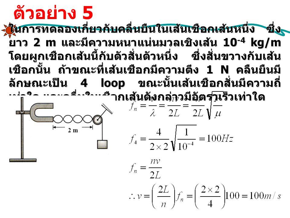 ในการทดลองเกี่ยวกับคลื่นยืนในเส้นเชือกเส้นหนึ่ง ซึ่ง ยาว 2 m และมีความหนาแน่นมวลเชิงเส้น 10 -4 kg/m โดยผูกเชือกเส้นนี้กับตัวสั่นตัวหนึ่ง ซึ่งสั่นขวางก