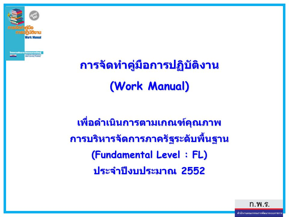 การจัดทำคู่มือการปฏิบัติงาน (Work Manual) เพื่อดำเนินการตามเกณฑ์คุณภาพ การบริหารจัดการภาครัฐระดับพื้นฐาน (Fundamental Level : FL) ประจำปีงบประมาณ 2552