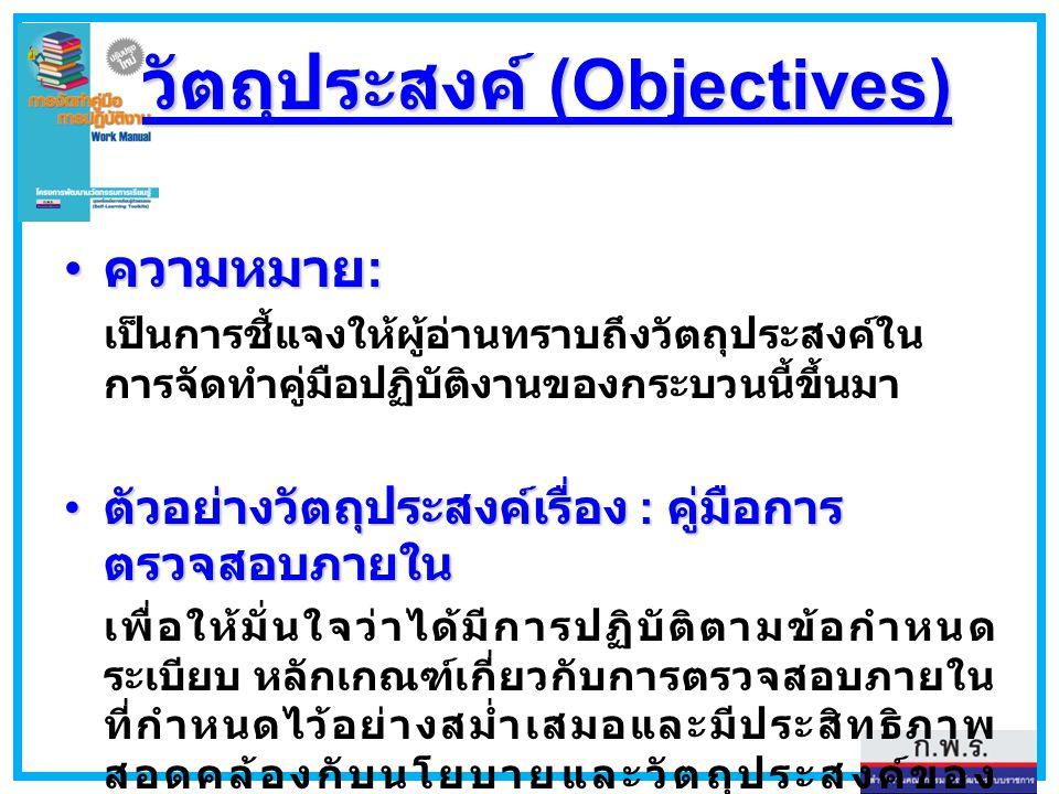 วัตถุประสงค์ (Objectives) ความหมาย : ความหมาย : เป็นการชี้แจงให้ผู้อ่านทราบถึงวัตถุประสงค์ใน การจัดทำคู่มือปฏิบัติงานของกระบวนนี้ขึ้นมา ตัวอย่างวัตถุป